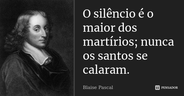 O silêncio é o maior dos martírios; nunca os santos se calaram.... Frase de Blaise Pascal.