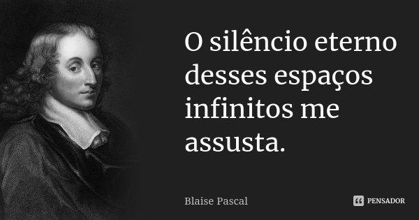 O silêncio eterno desses espaços infinitos me assusta.... Frase de Blaise Pascal.
