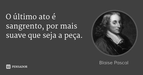 O último ato é sangrento, por mais suave que seja a peça.... Frase de Blaise Pascal.