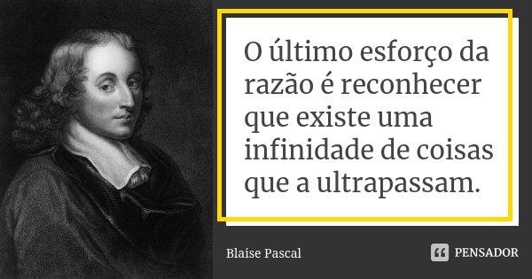 O último esforço da razão é reconhecer que existe uma infinidade de coisas que a ultrapassam.... Frase de Blaise Pascal.