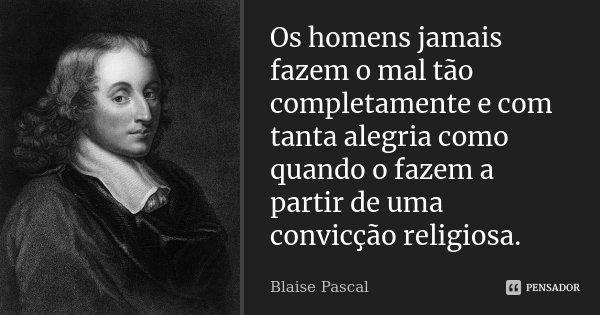 Os homens jamais fazem o mal tão completamente e com tanta alegria como quando o fazem a partir de uma convicção religiosa.... Frase de Blaise Pascal.