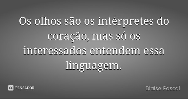 Os olhos são os intérpretes do coração, mas só os interessados entendem essa linguagem.... Frase de Blaise Pascal.