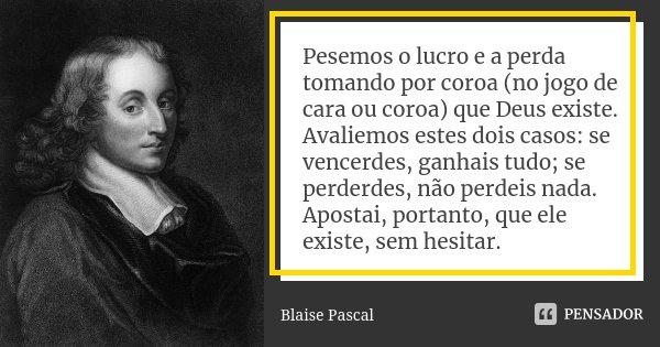 Pesemos o lucro e a perda tomando por coroa (no jogo de cara ou coroa) que Deus existe. Avaliemos estes dois casos: se vencerdes, ganhais tudo; se perderdes, nã... Frase de Blaise Pascal.