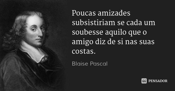 Poucas amizades subsistiriam se cada um soubesse aquilo que o amigo diz de si nas suas costas.... Frase de Blaise Pascal.