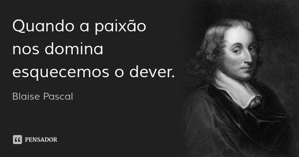 Quando a paixão nos domina esquecemos o dever.... Frase de Blaise Pascal.