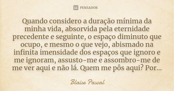 Quando considero a duração mínima da minha vida, absorvida pela eternidade precedente e seguinte, o espaço diminuto que ocupo, e mesmo o que vejo, abismado na i... Frase de Blaise Pascal.
