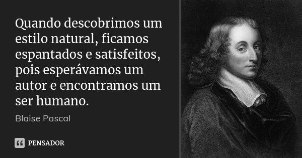 Quando descobrimos um estilo natural, ficamos espantados e satisfeitos, pois esperávamos um autor e encontramos um ser humano.... Frase de Blaise Pascal.