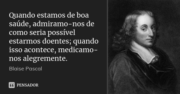 Quando estamos de boa saúde, admiramo-nos de como seria possível estarmos doentes; quando isso acontece, medicamo-nos alegremente.... Frase de Blaise Pascal.