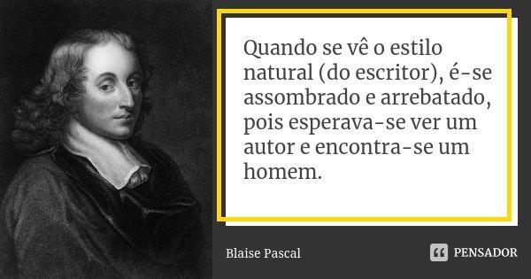 Quando se vê o estilo natural (do escritor), é-se assombrado e arrebatado, pois esperava-se ver um autor e encontra-se um homem.... Frase de Blaise Pascal.