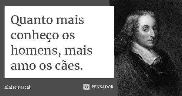 Quanto mais conheço os homens, mais amo os cães.... Frase de Blaise Pascal.