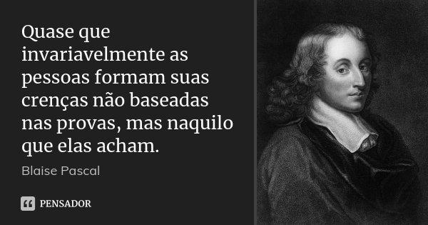 Quase que invariavelmente as pessoas formam suas crenças não baseadas nas provas, mas naquilo que elas acham.... Frase de Blaise Pascal.