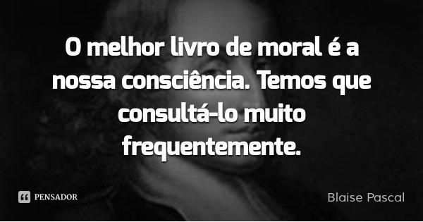 O melhor livro de moral é a nossa consciência. Temos que consultá-lo muito frequentemente.... Frase de Blaise Pascal.