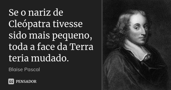 Se o nariz de Cleópatra tivesse sido mais pequeno, toda a face da Terra teria mudado.... Frase de Blaise Pascal.