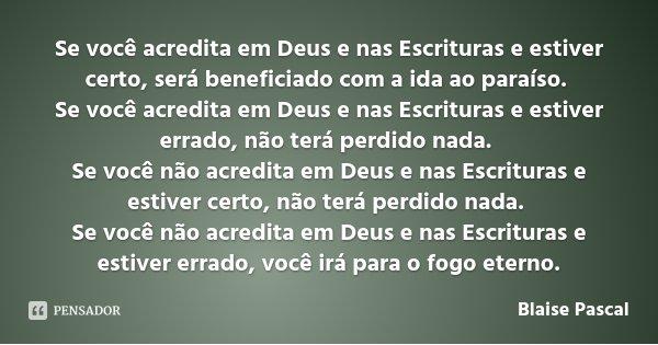 Se você acredita em Deus e nas Escrituras e estiver certo, será beneficiado com a ida ao paraíso. Se você acredita em Deus e nas Escrituras e estiver errado, nã... Frase de Blaise Pascal.