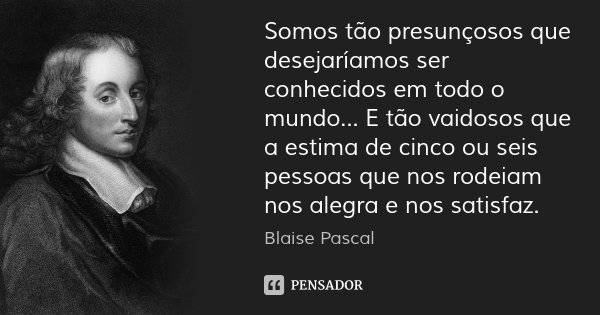 Somos tão presunçosos que desejaríamos ser conhecidos em todo o mundo... E tão vaidosos que a estima de cinco ou seis pessoas que nos rodeiam nos alegra e nos s... Frase de Blaise Pascal.