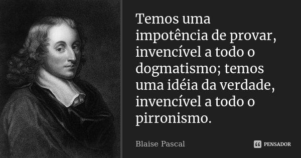 Temos uma impotência de provar, invencível a todo o dogmatismo; temos uma idéia da verdade, invencível a todo o pirronismo.... Frase de Blaise Pascal.