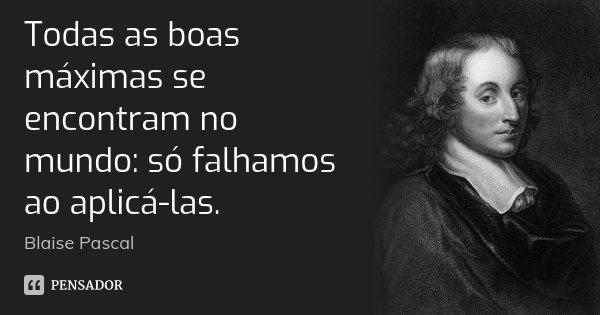 Todas as boas máximas se encontram no mundo: só falhamos ao aplicá-las.... Frase de Blaise Pascal.