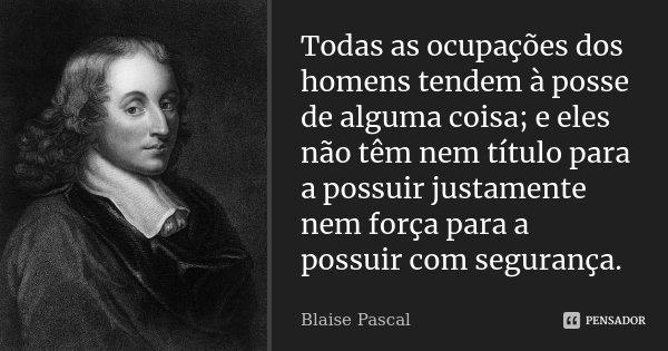 Todas as ocupações dos homens tendem à posse de alguma coisa; e eles não têm nem título para a possuir justamente nem força para a possuir com segurança.... Frase de Blaise Pascal.