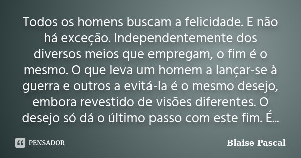 Todos os homens buscam a felicidade. E não há exceção. Independentemente dos diversos meios que empregam, o fim é o mesmo. O que leva um homem a lançar-se à gue... Frase de Blaise Pascal.