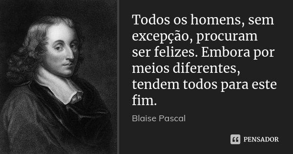 Todos os homens, sem excepção, procuram ser felizes. Embora por meios diferentes, tendem todos para este fim.... Frase de Blaise Pascal.