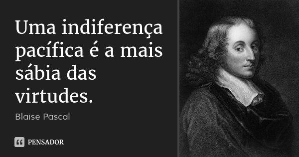 Uma indiferença pacífica é a mais sábia das virtudes.... Frase de Blaise Pascal.