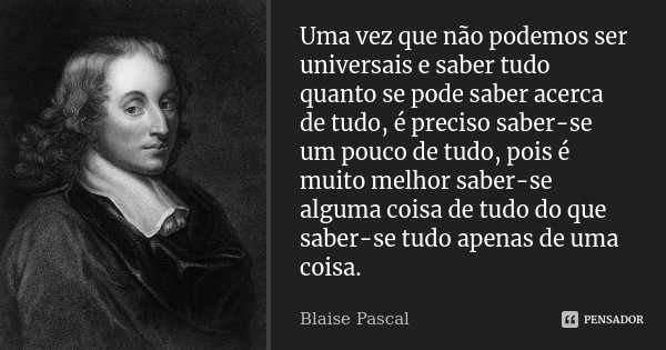 Uma vez que não podemos ser universais e saber tudo quanto se pode saber acerca de tudo, é preciso saber-se um pouco de tudo, pois é muito melhor saber-se algum... Frase de Blaise Pascal.