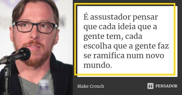 É assustador pensar que cada ideia que a gente tem, cada escolha que a gente faz se ramifica num novo mundo.... Frase de Blake Crouch.