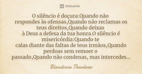 O silêncio é doçura:Quando não respondes às ofensas,Quando não reclamas os teus direitos,Quando deixas à Deus a defesa da tua honra.O silêncio é misericórdia:Qu... Frase de Blandinne Theodoro.