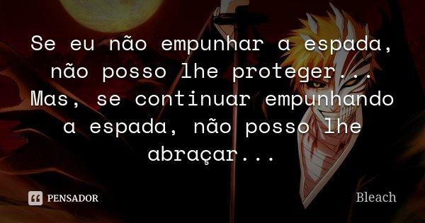 Se eu não empunhar a espada, não posso lhe proteger... Mas, se continuar empunhando a espada, não posso lhe abraçar...... Frase de Bleach.
