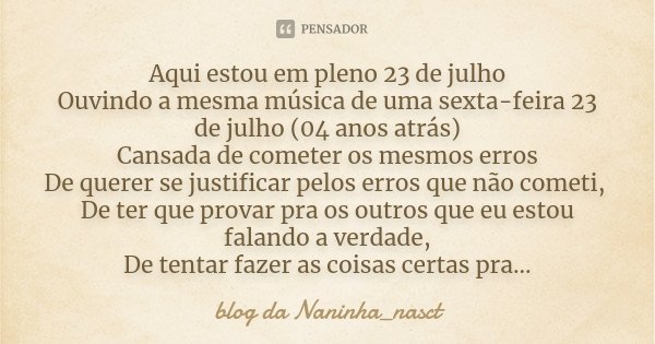 Aqui estou em pleno 23 de julho Ouvindo a mesma música de uma sexta-feira 23 de julho (04 anos atrás) Cansada de cometer os mesmos erros De querer se justificar... Frase de blog da Naninha_nasctº.