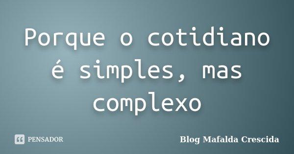 Porque o cotidiano é simples, mas complexo... Frase de Blog Mafalda Crescida.
