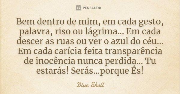 Bem dentro de mim, em cada gesto, palavra, riso ou lágrima... Em cada descer as ruas ou ver o azul do céu... Em cada carícia feita transparência de inocência nu... Frase de Blue Shell.