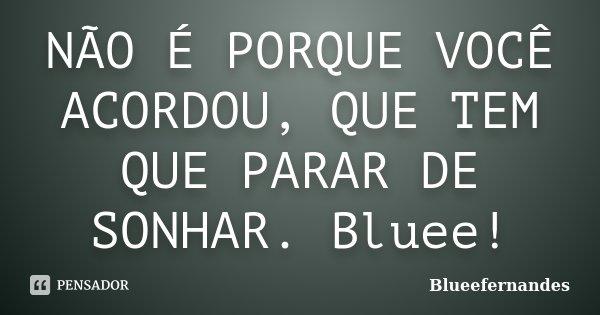 NÃO É PORQUE VOCÊ ACORDOU, QUE TEM QUE PARAR DE SONHAR. Bluee!... Frase de BlueeFernandes.