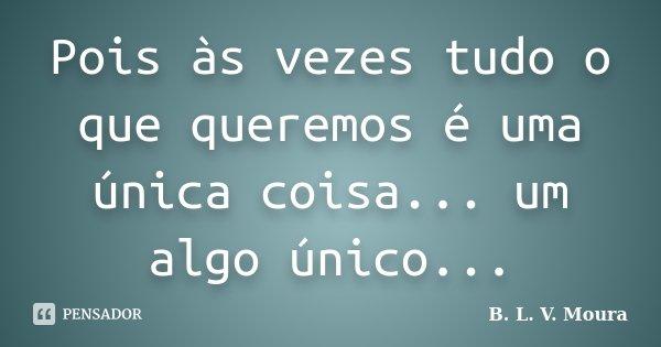Pois às vezes tudo o que queremos é uma única coisa... um algo único...... Frase de B. L. V. Moura.
