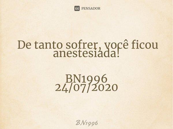  De tanto sofrer, você ficou anestesiada! BN1996 24/07/2020... Frase de BN1996.