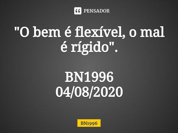 """""""O bem é flexível, o mal é rígido"""". BN1996 04/08/2020... Frase de BN1996."""