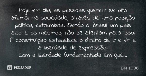 Hoje em dia, as pessoas querem se alto afirmar na sociedade, através de uma posição política, extremista. Sendo o Brasil, um país laico! E os mesmos, não se ate... Frase de BN 1996.