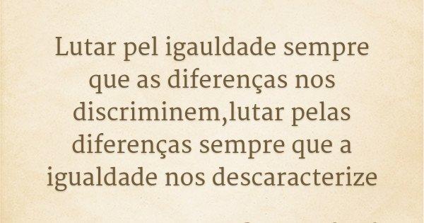 Lutar pel igauldade sempre que as diferenças nos discriminem,lutar pelas diferenças sempre que a igualdade nos descaracterize... Frase de Boaventura de Souza Santos.
