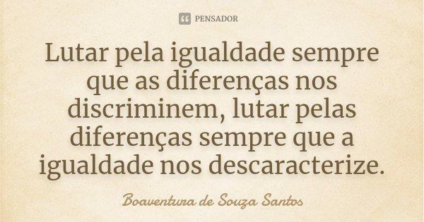 Lutar pela igualdade sempre que as diferenças nos discriminem, lutar pelas diferenças sempre que a igualdade nos descaracterize.... Frase de Boaventura de Souza Santos.