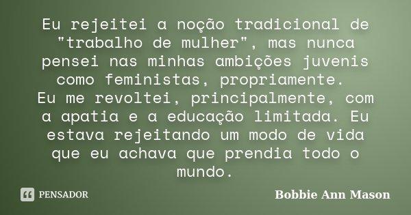 """Eu rejeitei a noção tradicional de """"trabalho de mulher"""", mas nunca pensei nas minhas ambições juvenis como feministas, propriamente. Eu me revoltei, p... Frase de Bobbie Ann Mason."""