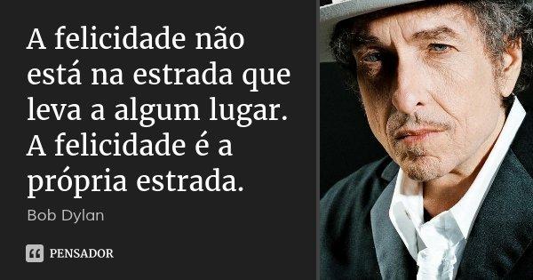 A felicidade não está na estrada que leva a algum lugar. A felicidade é a própria estrada.... Frase de Bob Dylan.