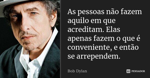 As pessoas não fazem aquilo em que acreditam. Elas apenas fazem o que é conveniente, e então se arrependem.... Frase de Bob Dylan.