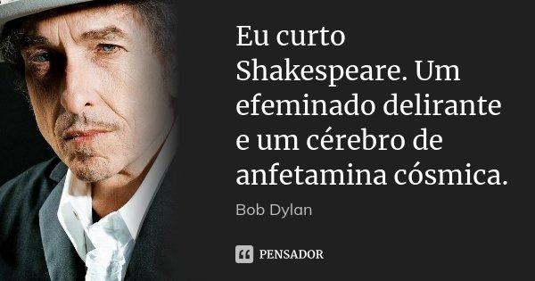 Eu curto Shakespeare. Um efeminado delirante e um cérebro de anfetamina cósmica.... Frase de Bob Dylan.