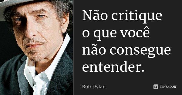Não critique o que você não consegue entender.... Frase de Bob Dylan.