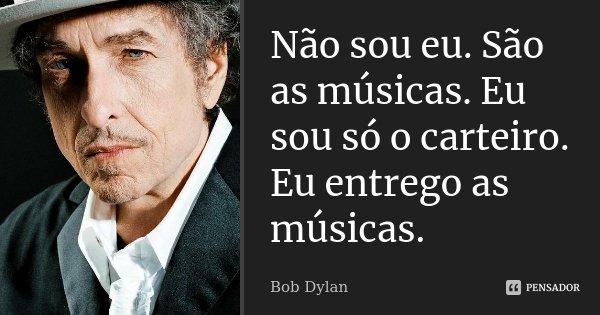 Não sou eu. São as músicas. Eu sou só o carteiro. Eu entrego as músicas.... Frase de Bob Dylan.