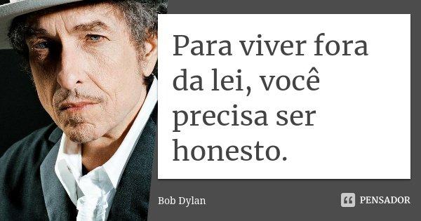 Para viver fora da lei, você precisa ser honesto.... Frase de Bob Dylan.