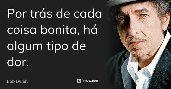 Por trás de cada coisa bonita, há algum tipo de dor.... Frase de Bob Dylan.