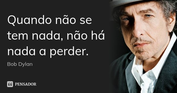 Quando não se tem nada, não há nada a perder.... Frase de Bob Dylan.