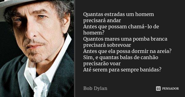 Quantas estradas um homem precisará andar Antes que possam chamá-lo de homem? Quantos mares uma pomba branca precisará sobrevoar Antes que ela possa dormir na a... Frase de Bob Dylan.