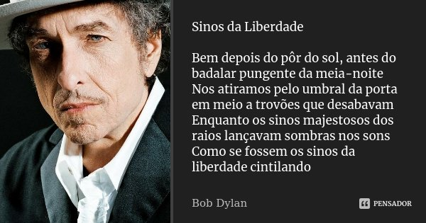 Sinos da Liberdade Bem depois do pôr do sol, antes do badalar pungente da meia-noite Nos atiramos pelo umbral da porta em meio a trovões que desabavam Enquanto ... Frase de Bob Dylan.